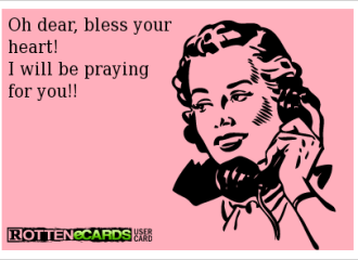 "A meme of a woman on a phone (stylized from the 1950s) on the phone saying, ""Oh dear, bless your heart! I will be praying for you!!"" From Rotten eCards User Card"