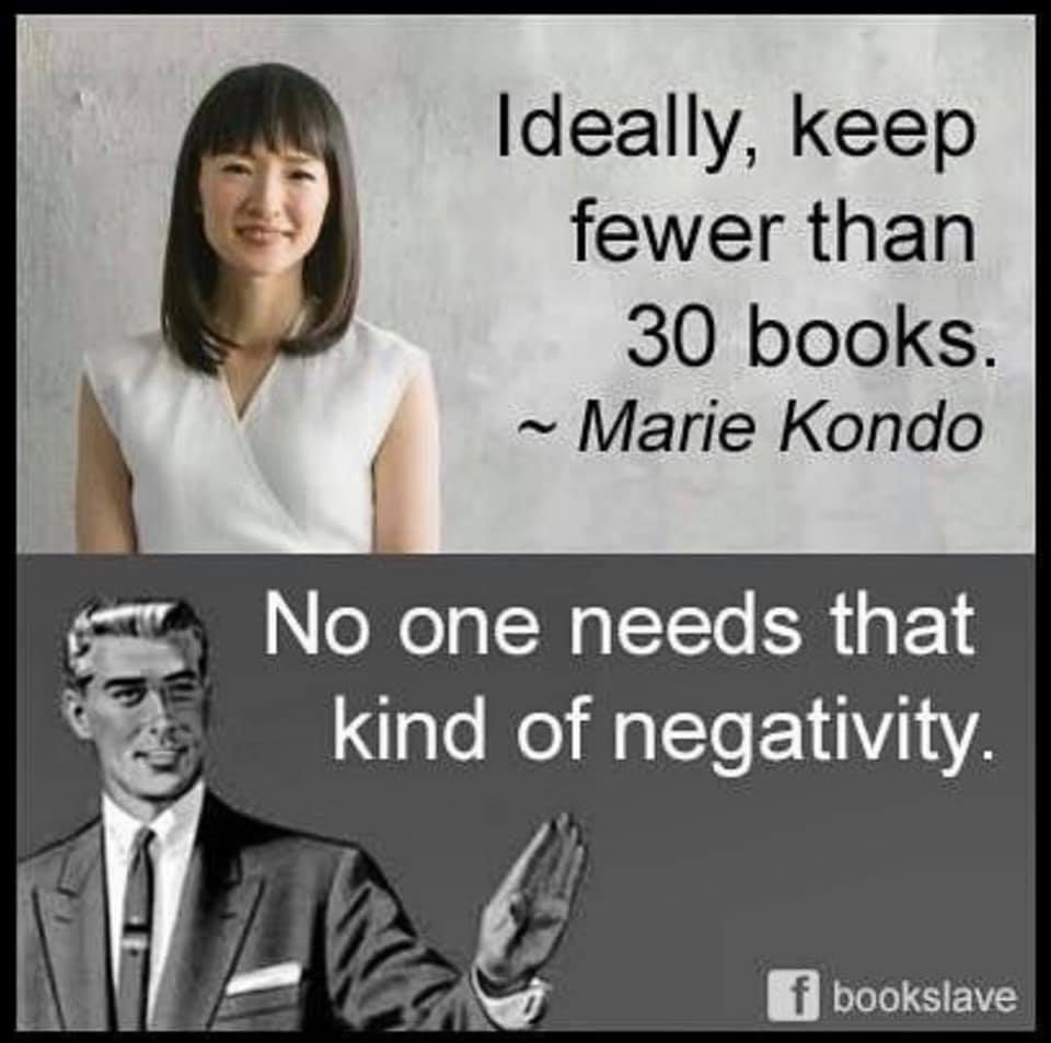 "A meme that says, ""ideally, keep fewer than 30 books. ~Marie Kondo."" Kondo is depicted next to her picture. Below is a carton of man with his hand raised as if to interrupt, saying, ""no one needs that kind of negativity."" It's from the Facebook page ""bookslave."""