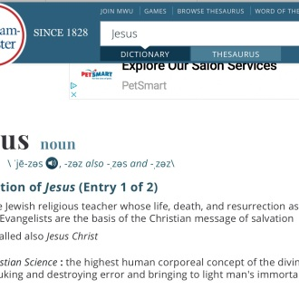 Merriam-Webster's dictionary definition of Jesus: The Jewish religious teacher whose life, death, and resurrection as reported by the Evangelists are the basis of the Christian message of salvation. called also Jesus Christ. The second definitions derives from Christian Science: the highest human corporeal concept of the divine idea rebuking and destroying error and bringing to light man's immortality.