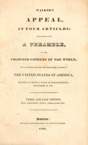 Walker's Appeal, In Four Articles; Together with a Preamble, to the Coloured Citizens fo the World, But in  Particular, and Very Expressly, to Those of The United States of America, Written in Boston, State of Massachusetts, September 28, 1829, Third and Last Edition. Boston, Revised and Published by David Walker. 1830