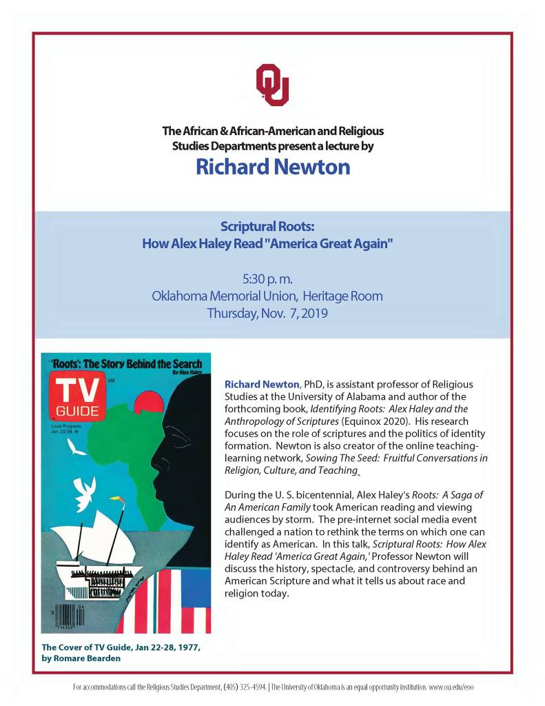 "On Thursday November 7, at 5:30 pm, in the Oklahoma Memorial Union Heritage Room, Dr. Richard Newton will present Scriptural Roots:  How Alex Haley Read ""America Great Again."" During the U. S. bicentennial, Alex Haley's Roots:  A Saga of An American Family took American reading and viewing audiences by storm.  The pre-internet social media event challenged a nation to rethink the terms on which one can identify as American.  In this talk, Professor Newton will discuss the history, spectacle, and controversy behind an American Scripture and what it tells us about race and religion today.   Dr. Newton is assistant professor of Religious Studies at the University of Alabama and author of the forthcoming book, Identifying Roots:  Alex Haley and the Anthropology of Scriptures (Equinox 2020).  His research focues on the role of scriptures and the politics of identity formation.  Newton is also creator of the online teaching-learning network, Sowing the Seed:  Fruitful Conversations in Religion, Culture, and Teaching."