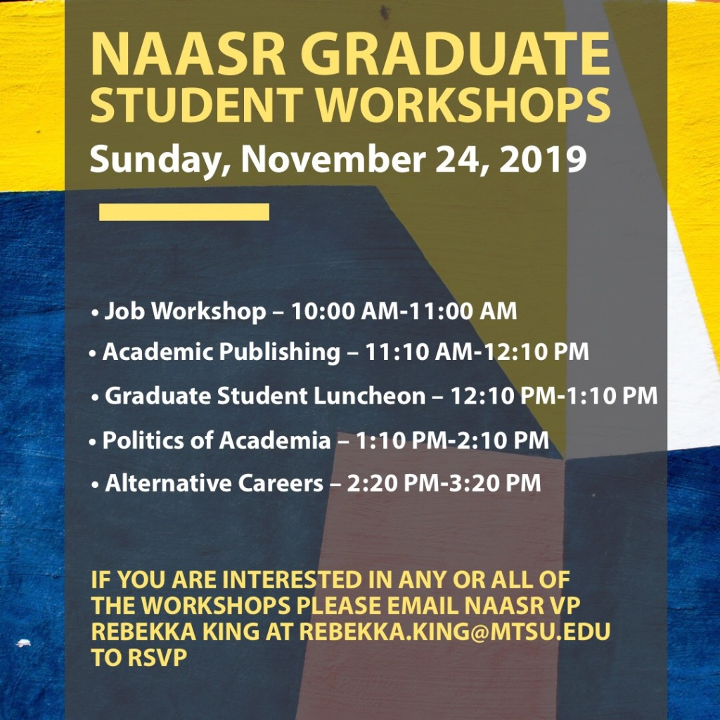 NAASR Graduate Student Workshops, Sunday, November 24, 2019: Job Workshop 10am-11am; Academic Publishing 11:10am-12:10pm; Graduate Student Luncheon 12:10pm-1:10pm; Politics of Academia 1:10am-2:10pm; Alternative Careers 2:20pm-3:20pm. If you are interested in any or all of the workshops, please email NAASR VP Rebekka King at Rebekka.king@mtsu.edu to rsvp.