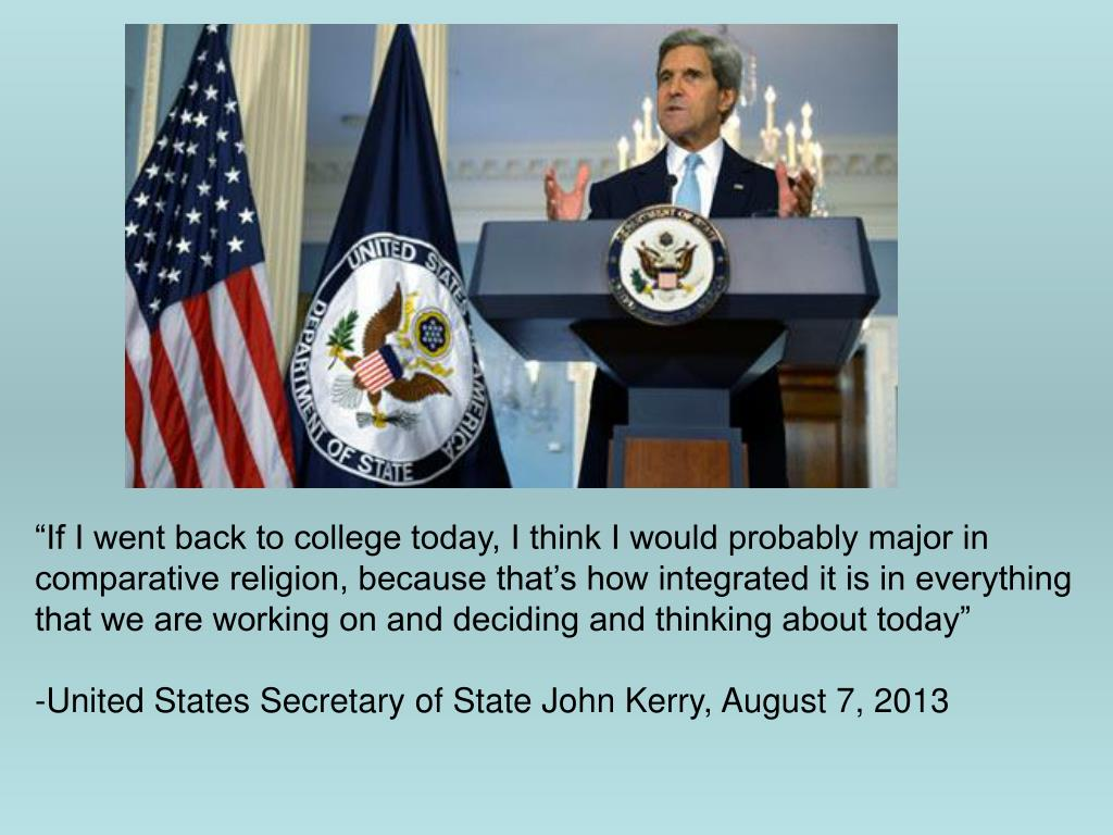 "If I went back to college today, I think I would probably major in comparative religion, because that's how integrated it is in everything that we are working on and deciding and thinking about today."" United States Secretary of State, John Kerry, August 7, 2013"