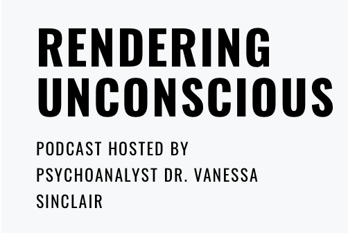 Rendering Unconscious. Podcast hosted by Psychoanalyst Dr. Vanessa Sinclair.